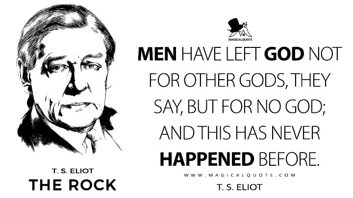 Men have left GOD not for other gods, they say, but for no God; and this has never happened before. - T. S. Eliot (The Rock Quotes)