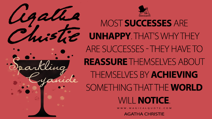 Most successes are unhappy. That's why they are successes - they have to reassure themselves about themselves by achieving something that the world will notice. - Agatha Christie (Sparkling Cyanide Quotes)