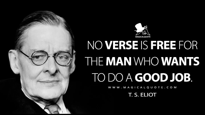 No verse is free for the man who wants to do a good job. - T. S. Eliot (The Music of Poetry Quotes)