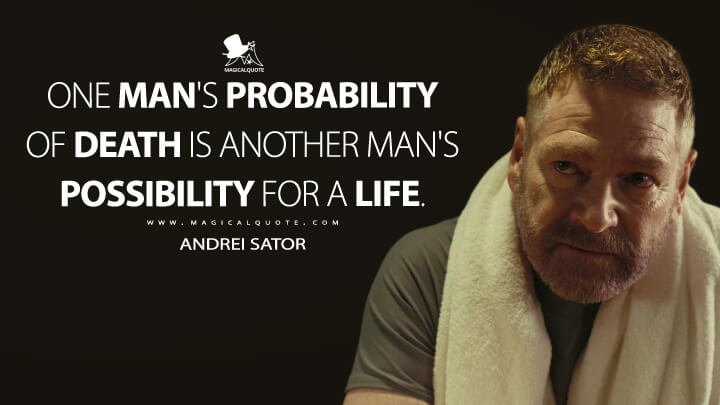 One man's probability of death is another man's possibility for a life. - Andrei Sator (TENET Quotes)