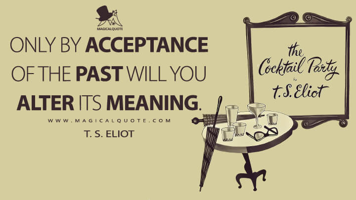 Only by acceptance of the past will you alter its meaning. - T. S. Eliot (The Cocktail Party Quotes)