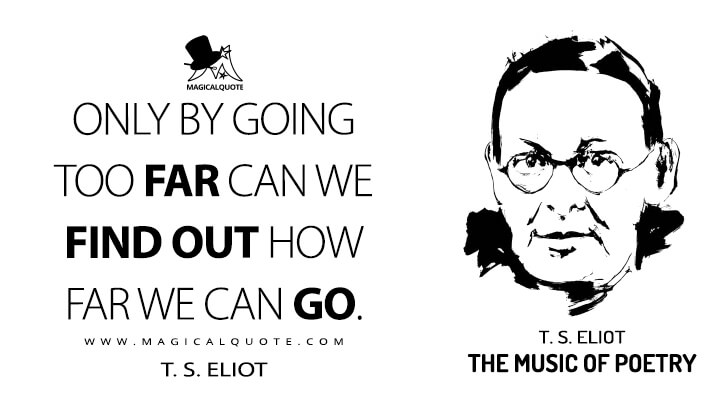 Only by going too far can we find out how far we can go. - T. S. Eliot (The Music of Poetry Quotes)