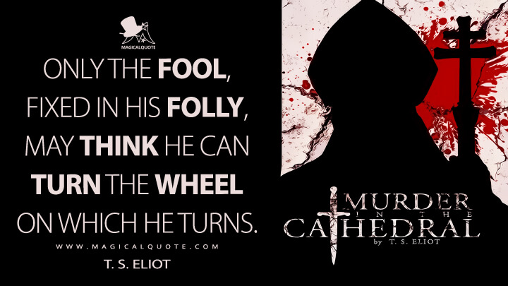 Only the fool, fixed in his folly, may think he can turn the wheel on which he turns. - T. S. Eliot (Murder in the Cathedral Quotes)