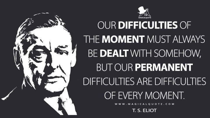 Our difficulties of the moment must always be dealt with somehow, but our permanent difficulties are difficulties of every moment. - T. S. Eliot (The Idea of a Christian Society Quotes)