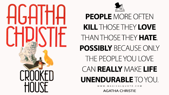 People more often kill those they love than those they hate. Possibly because only the people you love can really make life unendurable to you. - Agatha Christie (Crooked House Quotes)