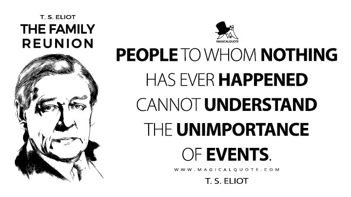 People to whom nothing has ever happened cannot understand the unimportance of events. - T. S. Eliot (The Family Reunion Quotes)