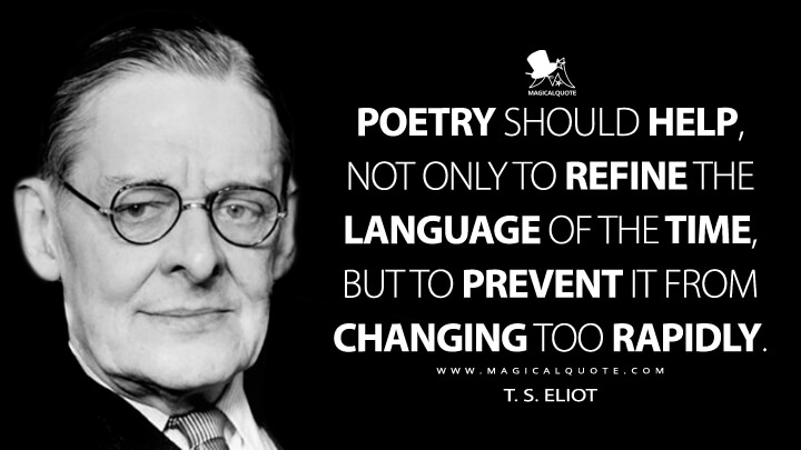 Poetry should help, not only to refine the language of the time, but to prevent it from changing too rapidly. - T. S. Eliot (Milton Quotes)