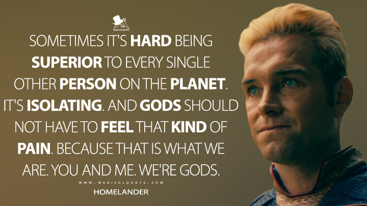 Sometimes it's hard being superior to every single other person on the planet. It's isolating. And gods should not have to feel that kind of pain. Because that is what we are. You and me. We're gods. - Homelander (The Boys Quotes)