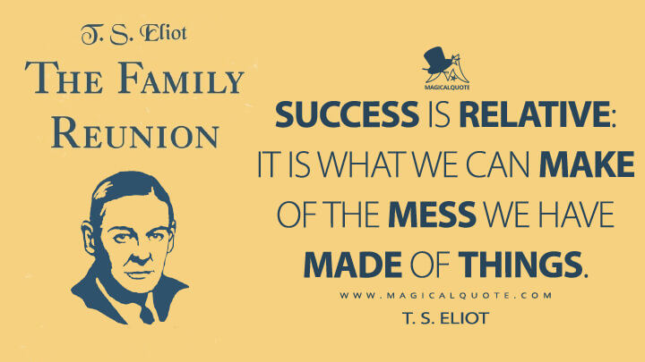 Success is relative: It is what we can make of the mess we have made of things. - T. S. Eliot (The Family Reunion Quotes)
