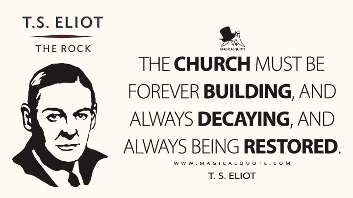 The Church must be forever building, and always decaying, and always being restored. - T. S. Eliot (The Rock Quotes)