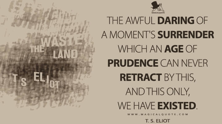 The awful daring of a moment's surrender which an age of prudence can never retract by this, and this only, we have existed. - T. S. Eliot (The Waste Land Quotes)