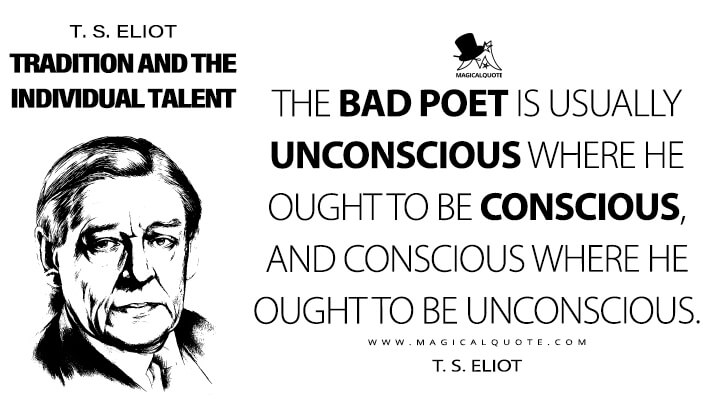 The bad poet is usually unconscious where he ought to be conscious, and conscious where he ought to be unconscious. - T. S. Eliot (Tradition and the Individual Talent Quotes)