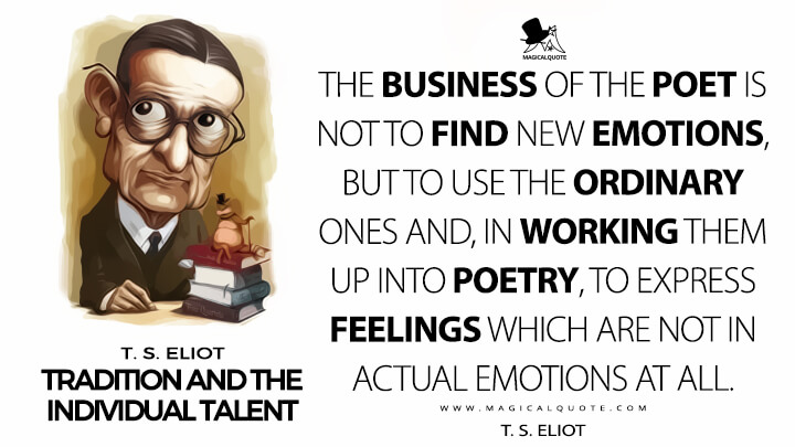 The business of the poet is not to find new emotions, but to use the ordinary ones and, in working them up into poetry, to express feelings which are not in actual emotions at all. - T. S. Eliot (Tradition and the Individual Talent Quotes)