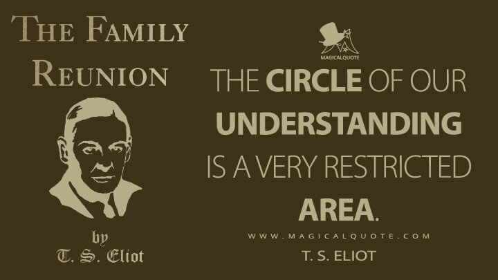 The circle of our understanding is a very restricted area. - T. S. Eliot (The Family Reunion Quotes)