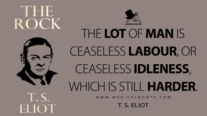 The lot of man is ceaseless labour, or ceaseless idleness, which is still harder. - T. S. Eliot (The Rock Quotes)