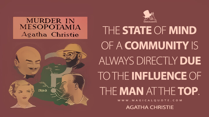 The state of mind of a community is always directly due to the influence of the man at the top. - Agatha Christie (Murder in Mesopotamia Quotes)