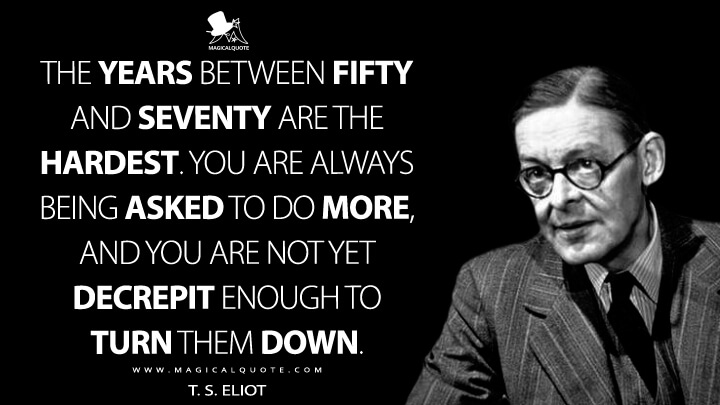 The years between fifty and seventy are the hardest. You are always being asked to do more, and you are not yet decrepit enough to turn them down. - T. S. Eliot Quotes