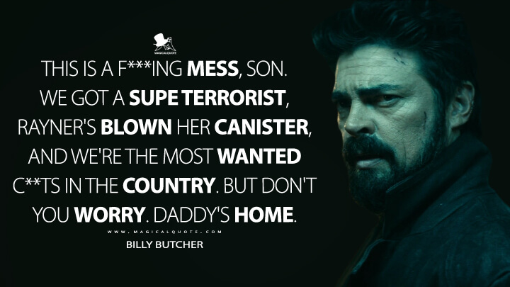 This is a f***ing mess, son. We got a Supe terrorist, Rayner's blown her canister, and we're the most wanted c**ts in the country. But don't you worry. Daddy's home. - Billy Butcher (The Boys Quotes)