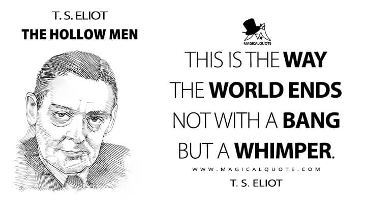 This is the way the world ends not with a bang but a whimper. - T. S. Eliot (The Hollow Men Quotes)