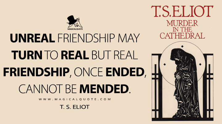Unreal friendship may turn to real but real friendship, once ended, cannot be mended. - T. S. Eliot (Murder in the Cathedral Quotes)