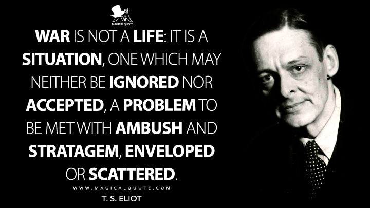 War is not a life: it is a situation, one which may neither be ignored nor accepted, a problem to be met with ambush and stratagem, enveloped or scattered. - T. S. Eliot (London Calling Quotes)