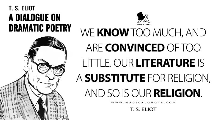 We know too much, and are convinced of too little. Our literature is a substitute for religion, and so is our religion. - T. S. Eliot (A Dialogue on Dramatic Poetry Quotes)