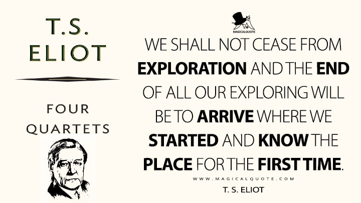 We shall not cease from exploration and the end of all our exploring will be to arrive where we started and know the place for the first time. - T. S. Eliot (Four Quartets Quotes)