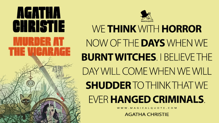 We think with horror now of the days when we burnt witches. I believe the day will come when we will shudder to think that we ever hanged criminals. - Agatha Christie (The Murder at the Vicarage Quotes)
