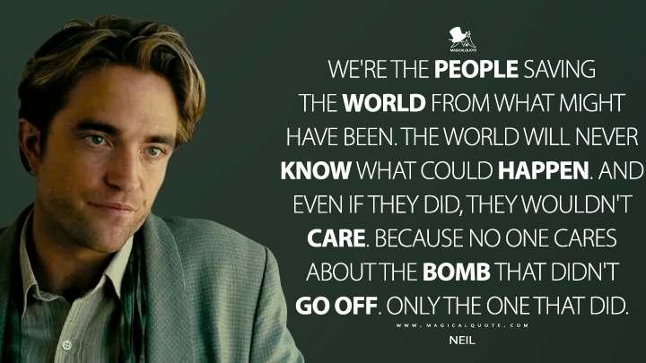 We're the people saving the world from what might have been. The world will never know what could happen. And even if they did, they wouldn't care. Because no one cares about the bomb that didn't go off. Only the one that did. - Neil (TENET Quotes)