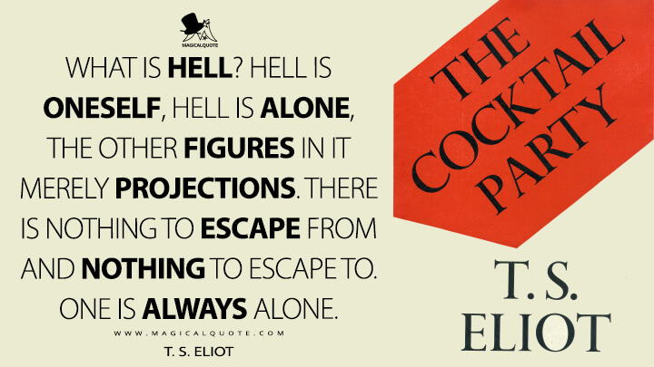 What is hell? Hell is oneself, hell is alone, the other figures in it merely projections. There is nothing to escape from and nothing to escape to. One is always alone. - T. S. Eliot (The Cocktail Party Quotes)