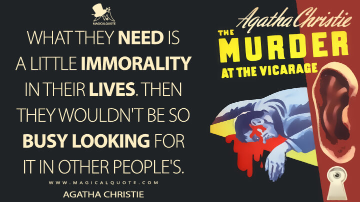What they need is a little immorality in their lives. Then they wouldn't be so busy looking for it in other people's. - Agatha Christie (The Murder at the Vicarage Quotes)