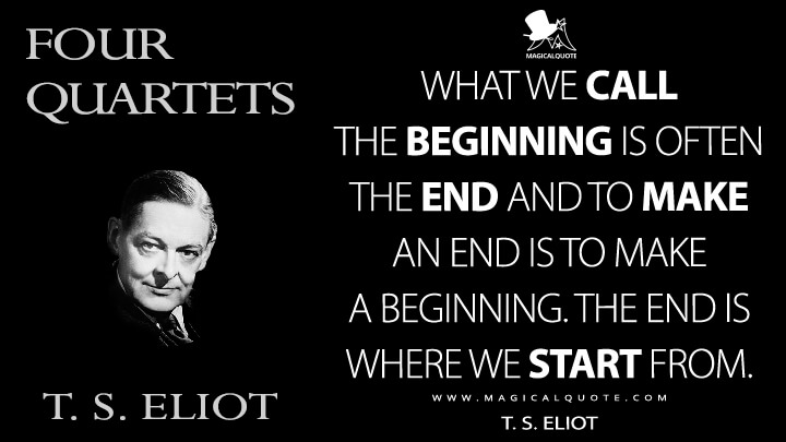 What we call the beginning is often the end and to make an end is to make a beginning. The end is where we start from. - T. S. Eliot (Four Quartets Quotes)