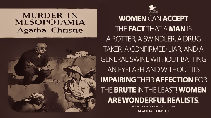 Women can accept the fact that a man is a rotter, a swindler, a drug taker, a confirmed liar, and a general swine without batting an eyelash and without its impairing their affection for the brute in the least! Women are wonderful realists. - Agatha Christie (Murder in Mesopotamia Quotes)