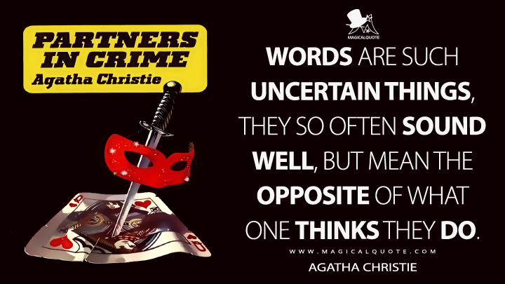 Words are such uncertain things, they so often sound well, but mean the opposite of what one thinks they do. - Agatha Christie (Partners in Crime Quotes)