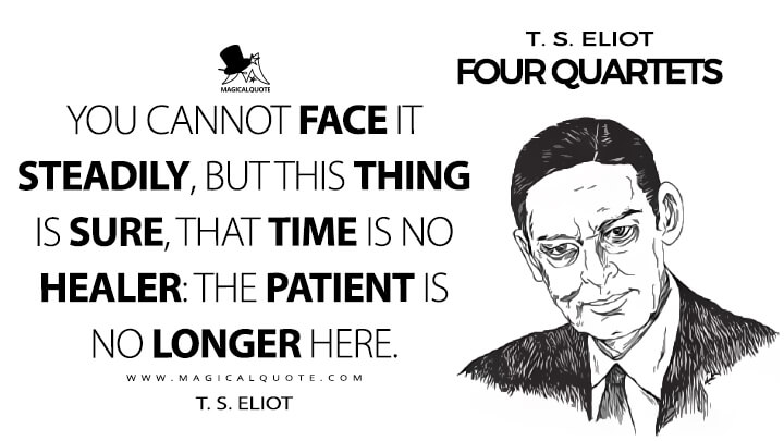 You cannot face it steadily, but this thing is sure, that time is no healer: the patient is no longer here. - T. S. Eliot (Four Quartets Quotes)