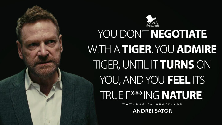 You don't negotiate with a tiger. You admire tiger, until it turns on you, and you feel its true f***ing nature! - Andrei Sator (TENET Quotes)