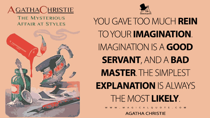 You gave too much rein to your imagination. Imagination is a good servant, and a bad master. The simplest explanation is always the most likely. - Agatha Christie (The Mysterious Affair at Styles Quotes)
