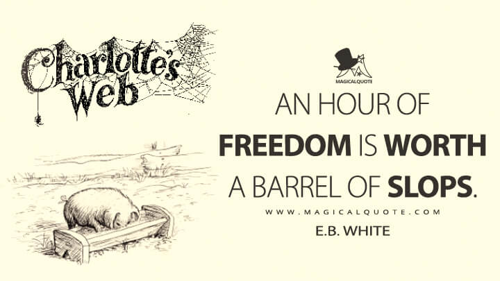 An hour of freedom is worth a barrel of slops. - E. B. White (Charlotte's Web Quotes)