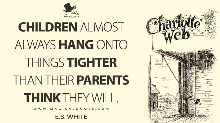 Children almost always hang onto things tighter than their parents think they will. - E. B. White (Charlotte's Web Quotes)