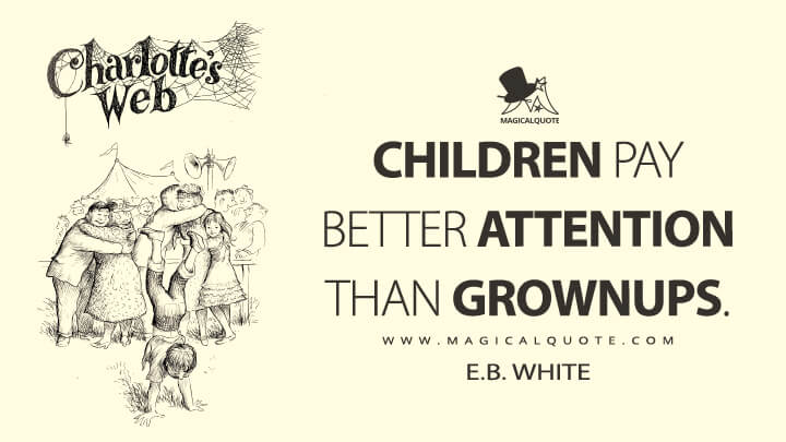 Children pay better attention than grownups. - E. B. White (Charlotte's Web Quotes)
