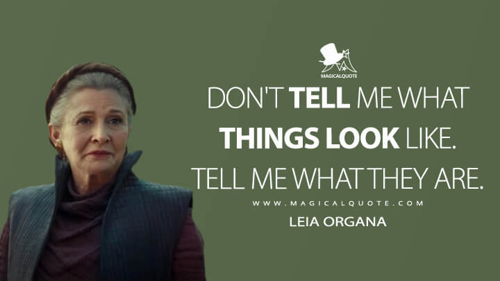 Don't tell me what things look like. Tell me what they are. - Leia Organa (Star Wars: The Rise of Skywalker Quotes)