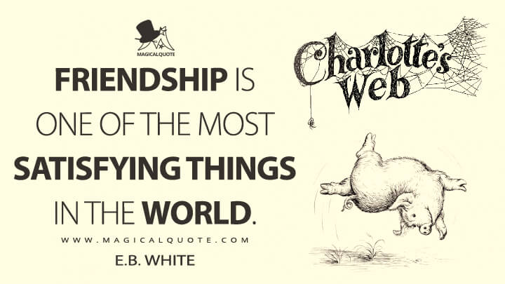 Friendship is one of the most satisfying things in the world. - E. B. White (Charlotte's Web Quotes)
