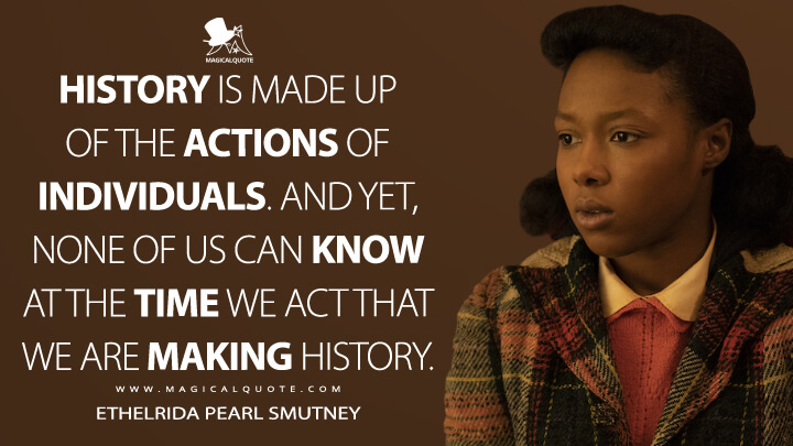 History is made up of the actions of individuals. And yet, none of us can know at the time we act that we are making history. - Ethelrida Pearl Smutney (Fargo Quotes)