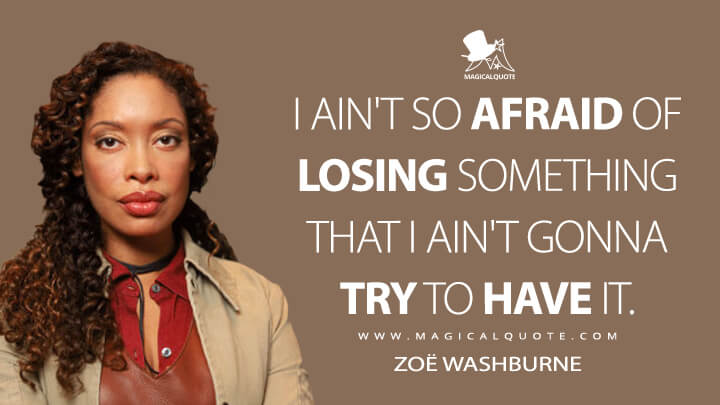 I ain't so afraid of losing something that I ain't gonna try to have it. - Zoë Washburne (Firefly Quotes)