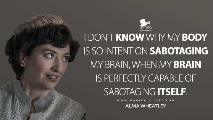 I don't know why my body is so intent on sabotaging my brain, when my brain is perfectly capable of sabotaging itself. - Alma Wheatley (The Queen's Gambit Quotes)