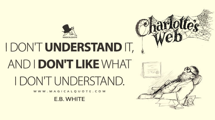 I don't understand it, and I don't like what I don't understand. - E. B. White (Charlotte's Web Quotes)