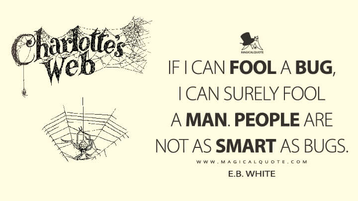 If I can fool a bug, I can surely fool a man. People are not as smart as bugs. - E. B. White (Charlotte's Web Quotes)
