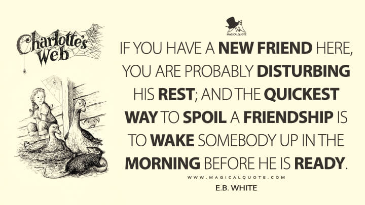 If you have a new friend here, you are probably disturbing his rest; and the quickest way to spoil a friendship is to wake somebody up in the morning before he is ready. - E. B. White (Charlotte's Web Quotes)