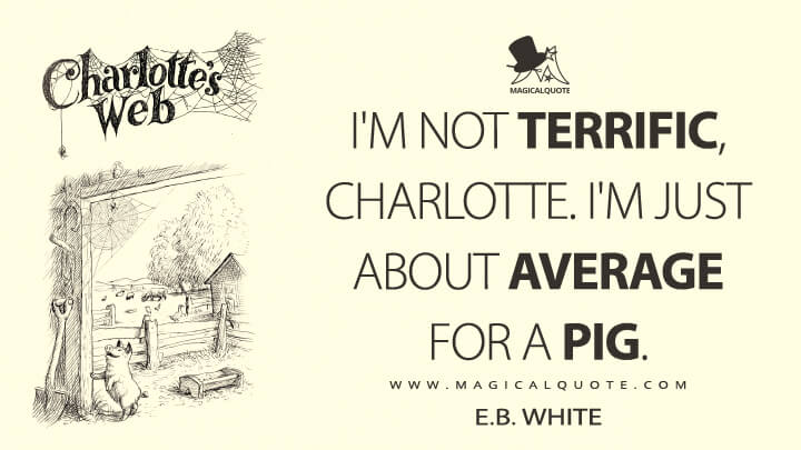 I'm not terrific, Charlotte. I'm just about average for a pig. - E. B. White (Charlotte's Web Quotes)
