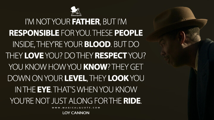 I'm not your father, but I'm responsible for you. These people inside, they're your blood. But do they love you? Do they respect you? You know how you know? They get down on your level, they look you in the eye. That's when you know you're not just along for the ride. - Loy Cannon (Fargo Quotes)